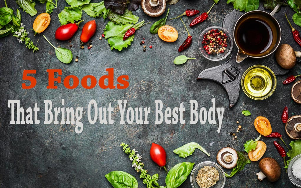 5 Foods That Bring Out Your Best Body...